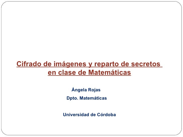 Cifrado de imágenes y reparto de secretos  en clase de Matemáticas Ángela Rojas  Dpto. Matemáticas Universidad de Córdoba