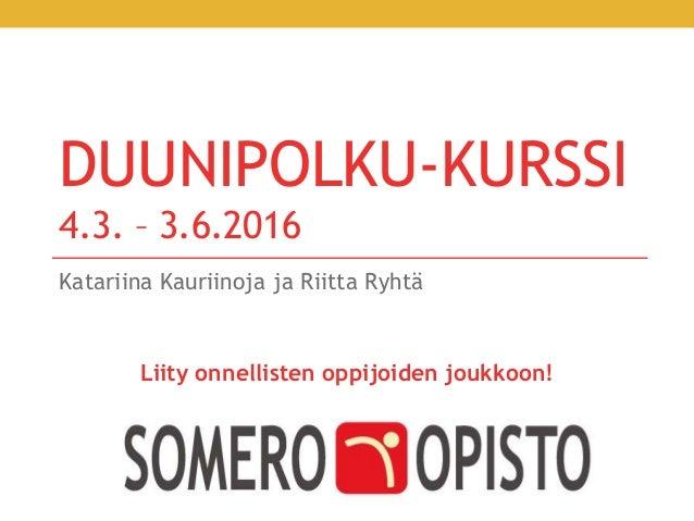 DUUNIPOLKU-KURSSI 4.3. – 3.6.2016 Katariina Kauriinoja ja Riitta Ryhtä Liity onnellisten oppijoiden joukkoon!