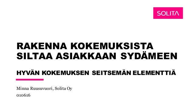 RAKENNA KOKEMUKSISTA SILTAA ASIAKKAAN SYDÄMEEN HYVÄN KOKEMUKSEN SEITSEMÄN ELEMENTTIÄ Minna Ruusuvuori, Solita Oy 010616