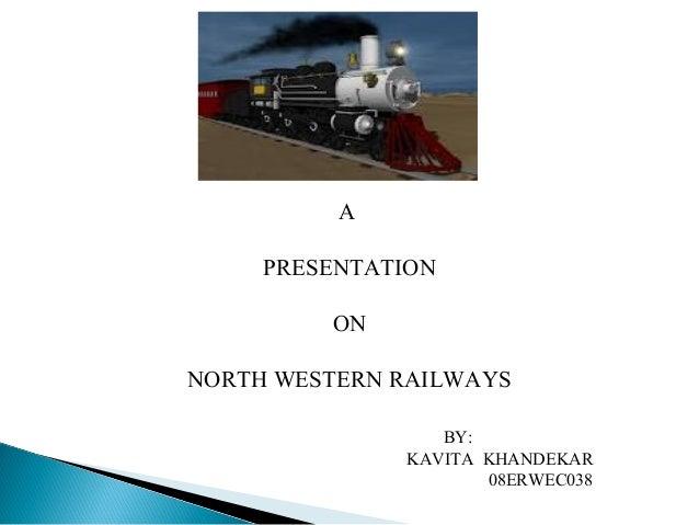 A PRESENTATION ON NORTH WESTERN RAILWAYS BY: KAVITA KHANDEKAR 08ERWEC038