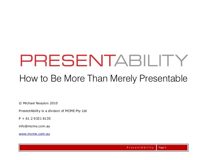 How to Be More Than Merely Presentable© Michael Neaylon 2010PresentAbility is a division of MCME Pty LtdP + 61 2 9331 8135...