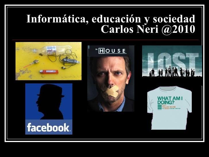 Informática, educación y sociedad   Carlos Neri @2010
