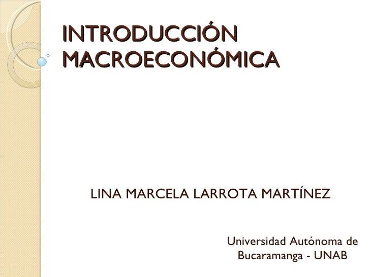 INTRODUCCIÓN  MACROECONÓMICA Universidad Autónoma de Bucaramanga - UNAB LINA MARCELA LARROTA MARTÍNEZ