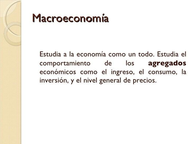 Macroeconomía <ul><li>Estudia a la economía como un todo. Estudia el comportamiento de los  agregados  económicos como el ...