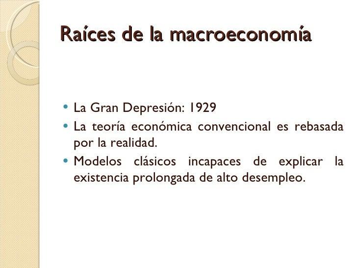 Raíces de la macroeconomía <ul><li>La Gran Depresión: 1929 </li></ul><ul><li>La teoría económica convencional es rebasada ...