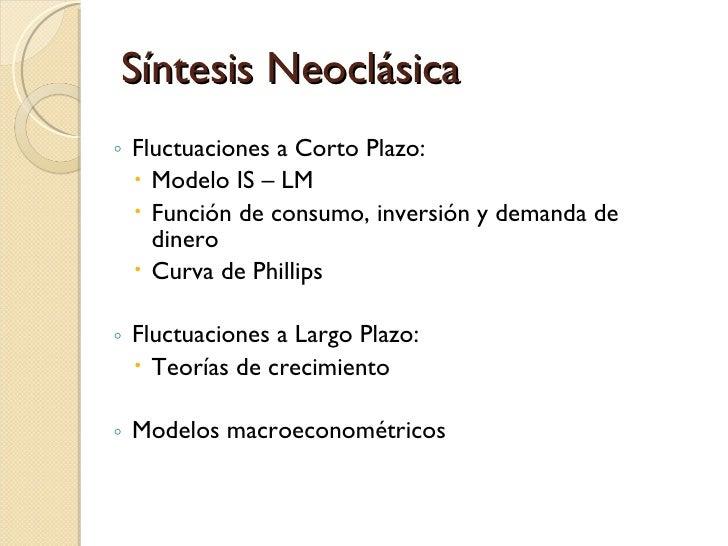 Síntesis Neoclásica <ul><ul><li>Fluctuaciones a Corto Plazo: </li></ul></ul><ul><ul><ul><li>Modelo IS – LM </li></ul></ul>...