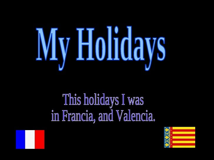 My Holidays This holidays I was in Francia, and Valencia.