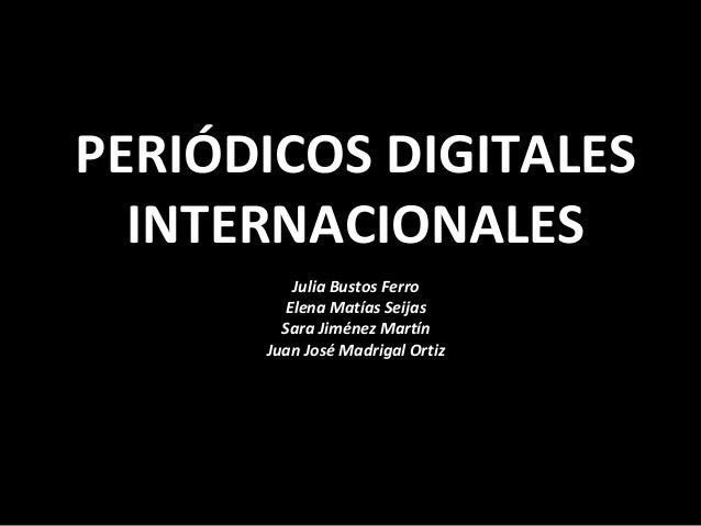 PERIÓDICOS DIGITALES INTERNACIONALES Julia Bustos Ferro Elena Matías Seijas Sara Jiménez Martín Juan José Madrigal Ortiz