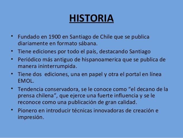 HISTORIA • Fundado en 1900 en Santiago de Chile que se publica diariamente en formato sábana. • Tiene ediciones por todo e...