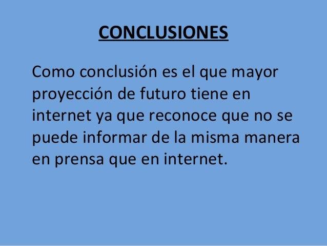 CONCLUSIONES Como conclusión es el que mayor proyección de futuro tiene en internet ya que reconoce que no se puede inform...