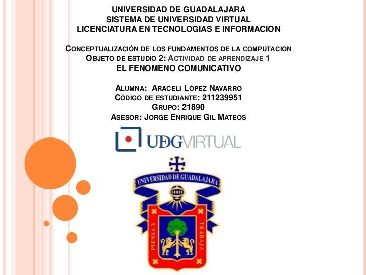 UNIVERSIDAD DE GUADALAJARASISTEMA DE UNIVERSIDAD VIRTUALLICENCIATURA EN TECNOLOGIAS E INFORMACIONConceptualización de los ...
