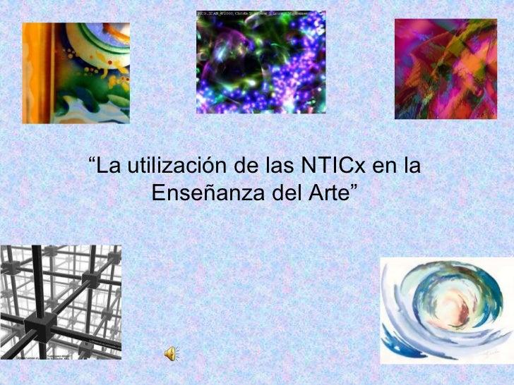 """""""La utilización de las NTICx en la       Enseñanza del Arte"""""""