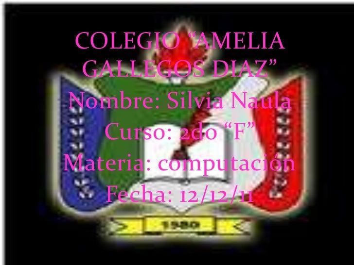 """COLEGIO """"AMELIA GALLEGOS DIAZ""""Nombre: Silvia Naula   Curso: 2do """"F""""Materia: computación   Fecha: 12/12/11"""