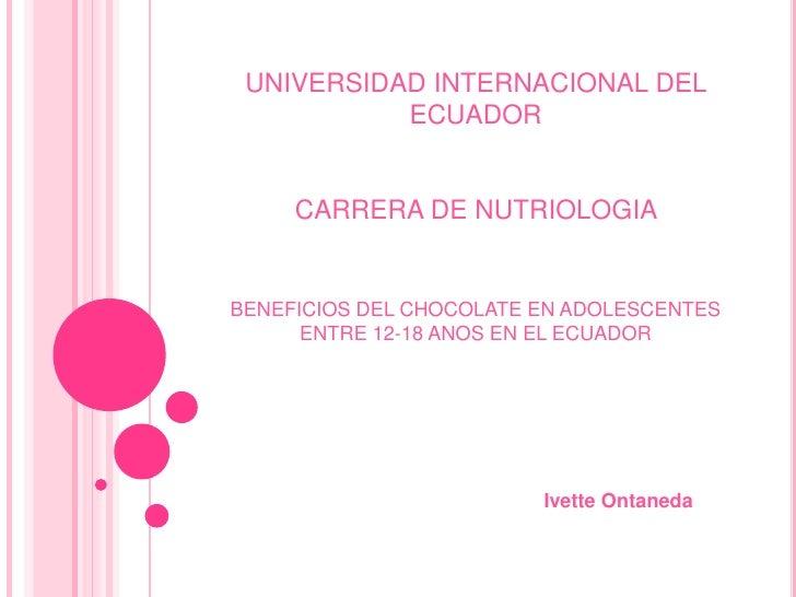 UNIVERSIDAD INTERNACIONAL DEL ECUADOR<br />CARRERA DE NUTRIOLOGIA <br />BENEFICIOS DEL CHOCOLATE EN ADOLESCENTES ENTRE 12-...