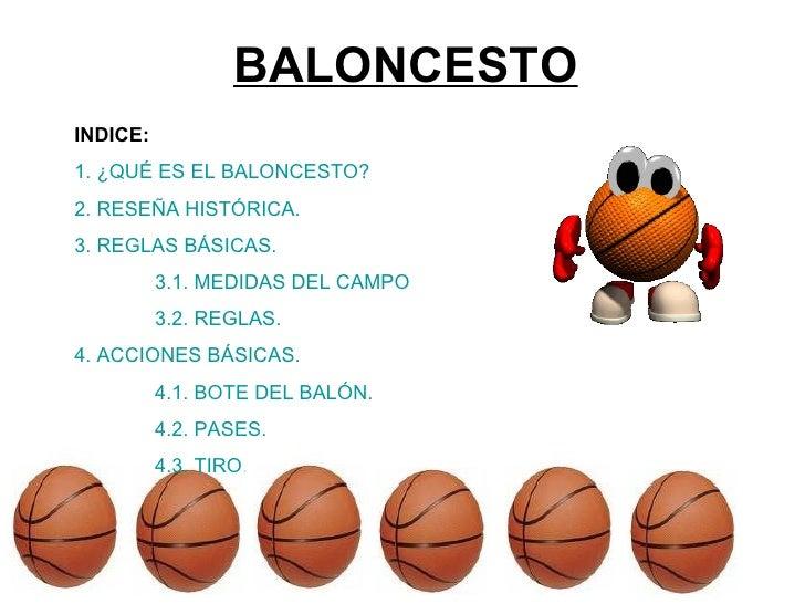 BALONCESTO INDICE: 1. ¿QUÉ ES EL BALONCESTO? 2. RESEÑA HISTÓRICA. 3. REGLAS BÁSICAS. 3.1. MEDIDAS DEL CAMPO 3.2. REGLAS. 4...