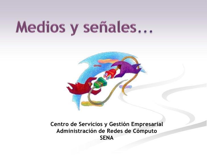 Medios y señales…<br />Centro de Servicios y Gestión EmpresarialAdministración de Redes de CómputoSENA<br />