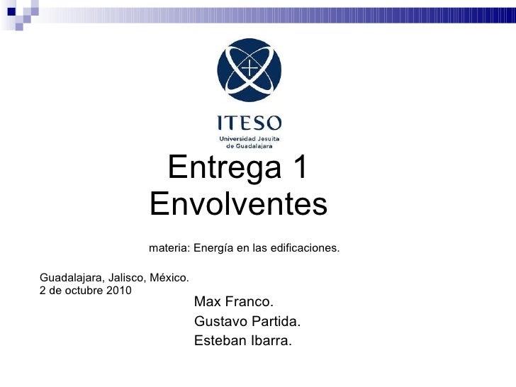 Entrega 1   Envolventes   materia: Energía en las edificaciones. Guadalajara, Jalisco, México.  2 de octubre 2010 Max Fran...