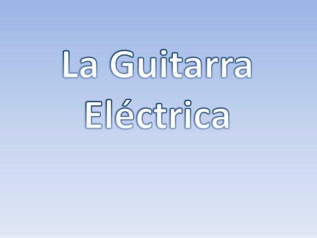 El Origen y el Nacimiento: • La guitarra eléctrica apareció por experimento de crear guitarras con mas volumen de sonido e...