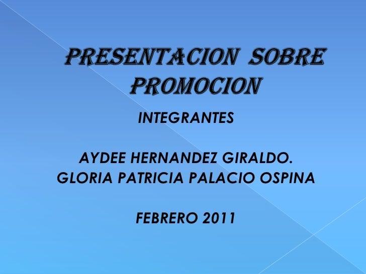 PRESENTACION  SOBRE PROMOCION<br />INTEGRANTES<br />AYDEE HERNANDEZ GIRALDO.<br />GLORIA PATRICIA PALACIO OSPINA<br />FEBR...