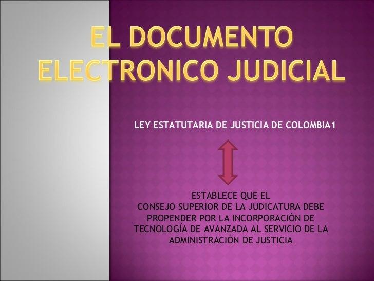 LEY ESTATUTARIA DE JUSTICIA DE COLOMBIA1 ESTABLECE QUE EL CONSEJO SUPERIOR DE LA JUDICATURA DEBE PROPENDER POR LA INCORPOR...