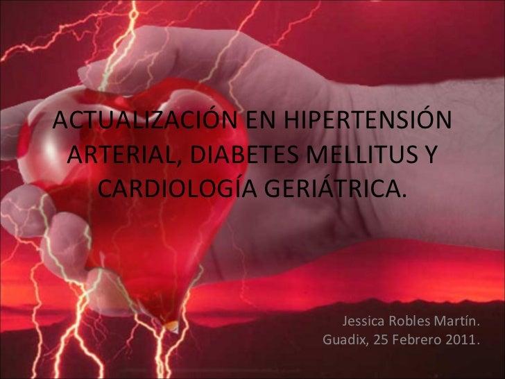 ACTUALIZACIÓN EN HIPERTENSIÓN ARTERIAL, DIABETES MELLITUS Y CARDIOLOGÍA GERIÁTRICA. Jessica Robles Martín. Guadix, 25 Febr...