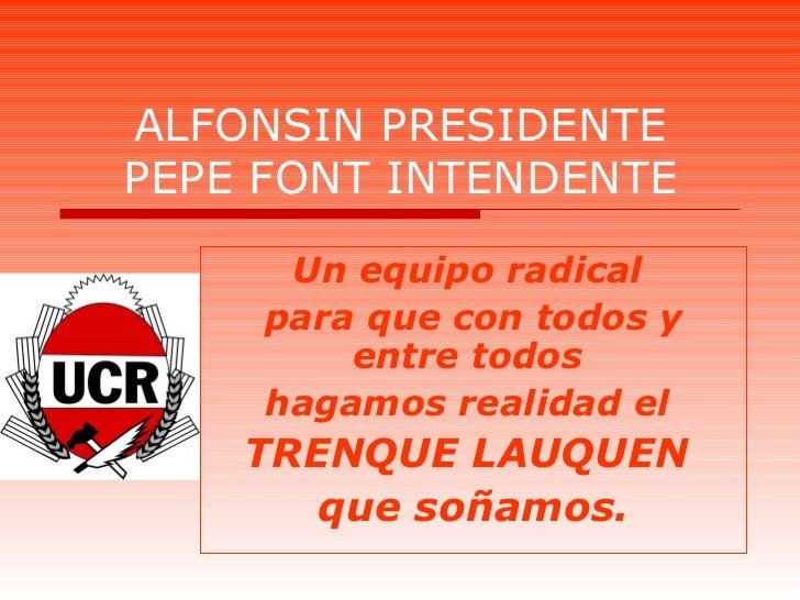 ALFONSIN PRESIDENTE PEPE FONT INTENDENTE Un equipo radical  para que con todos y entre todos  hagamos realidad el  TRENQUE...