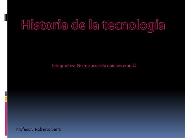 Historia de la tecnología<br />Integrantes:  No me acuerdo quienes eran <br />Profesor:  Roberto Santi <br />