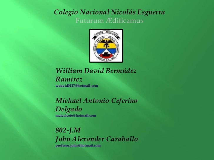 Colegio Nacional Nicolás Esguerra      Futurum ÆdificamusWilliam David BermúdezRamírezwdavid0117@hotmail.comMichael Antoni...