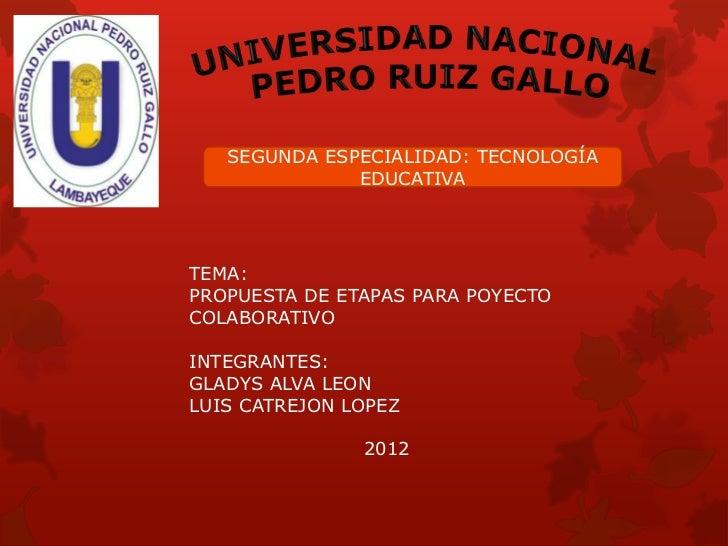 SEGUNDA ESPECIALIDAD: TECNOLOGÍA              EDUCATIVATEMA:PROPUESTA DE ETAPAS PARA POYECTOCOLABORATIVOINTEGRANTES:GLADYS...