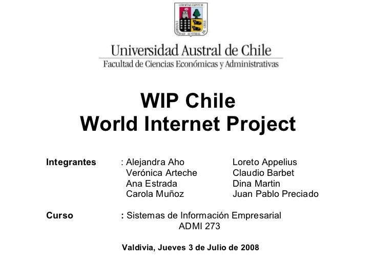 WIP Chile  World Internet Project   Integrantes : Alejandra Aho Loreto Appelius   Verónica Arteche Claudio Barbet   Ana Es...