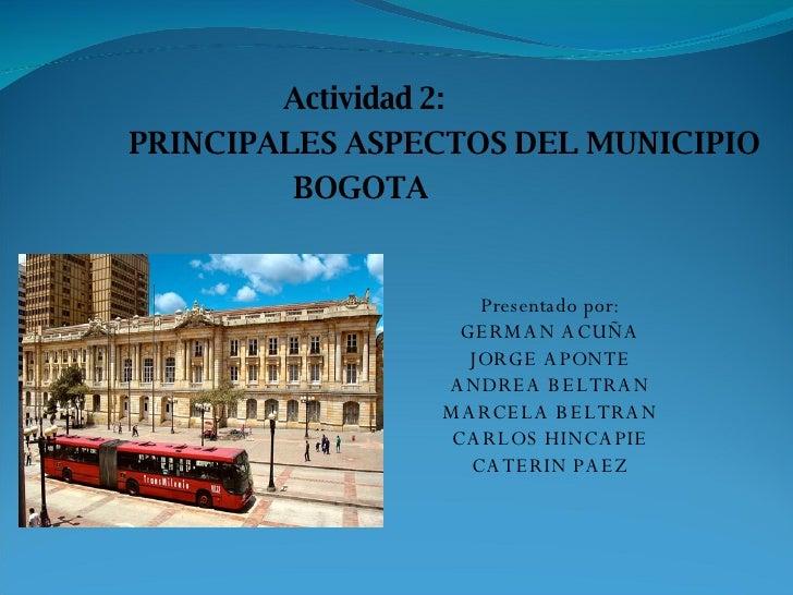 Actividad 2: PRINCIPALES ASPECTOS DEL MUNICIPIO BOGOTA  Presentado por: GERMAN ACUÑA JORGE APONTE ANDREA BELTRAN MARCELA B...