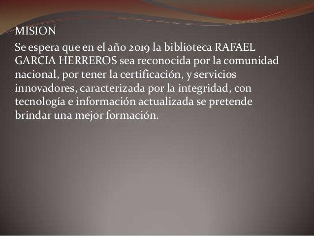 MISION Se espera que en el año 2019 la biblioteca RAFAEL GARCIA HERREROS sea reconocida por la comunidad nacional, por ten...