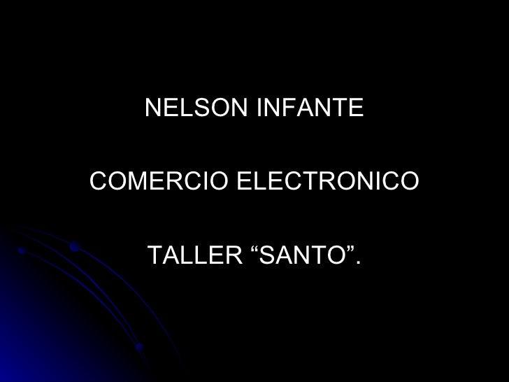 """<ul><li>NELSON INFANTE </li></ul><ul><li>COMERCIO ELECTRONICO </li></ul><ul><li>TALLER """"SANTO"""". </li></ul>"""
