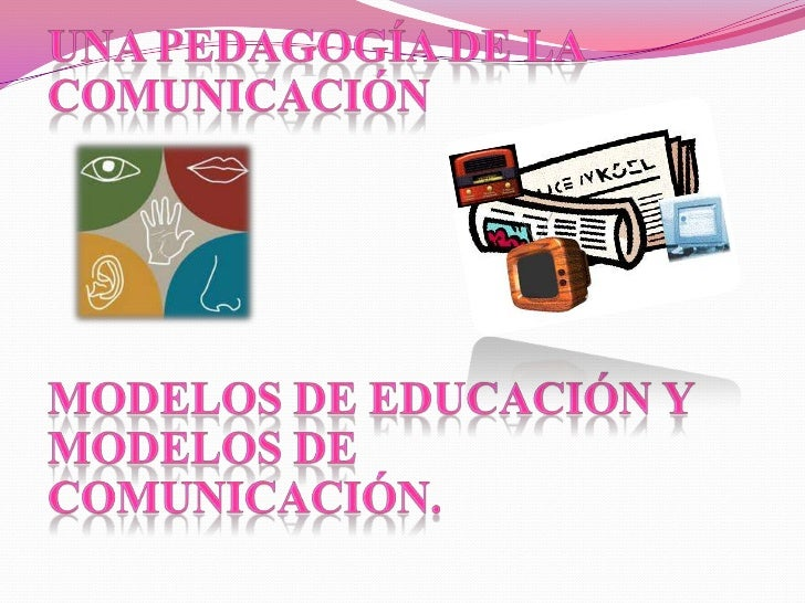 UNA PEDAGOGÍA DE LA               COMUNICACIÓN<br />Modelos de educación y modelos de comunicación.<br />