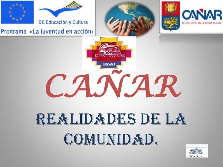 CAÑARREALIDADES DE LA   COMUNIDAD.