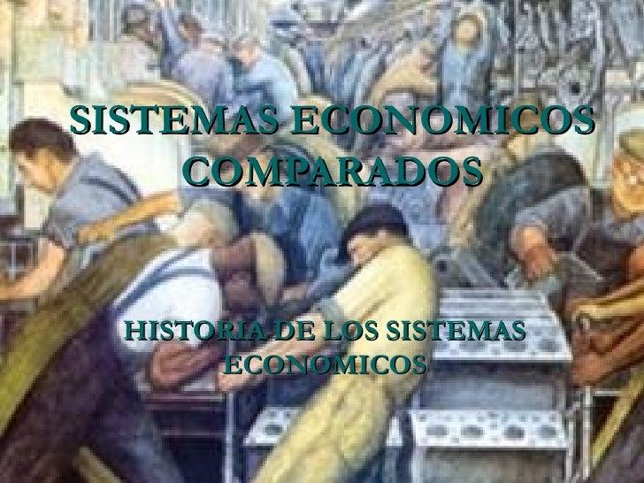SISTEMAS ECONOMICOS     COMPARADOS HISTORIA DE LOS SISTEMAS      ECONOMICOS