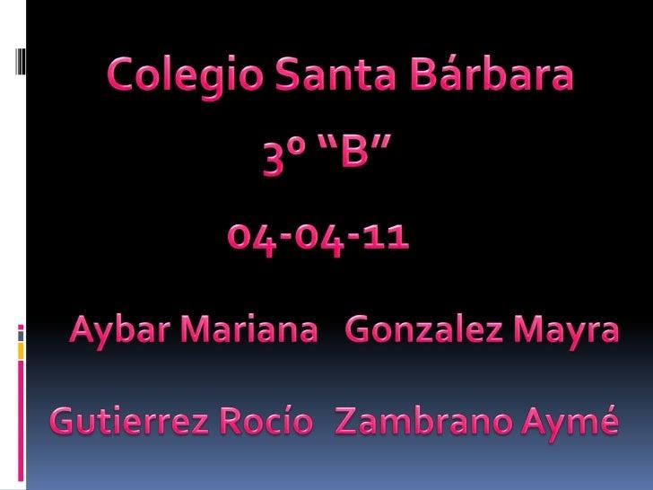 """Colegio Santa Bárbara<br />3º """"B""""<br />04-04-11<br />Aybar Mariana<br />Gonzalez Mayra<br />Gutierrez Rocío<br />Zambrano ..."""