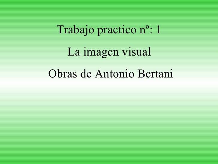 Trabajo practico nº: 1  La imagen visual  Obras de Antonio Bertani