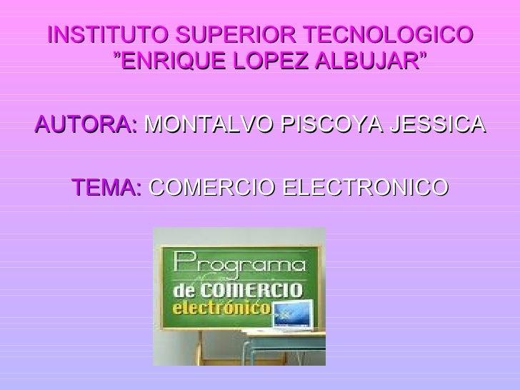 "INSTITUTO SUPERIOR TECNOLOGICO       ""ENRIQUE LOPEZ ALBUJAR""  AUTORA: MONTALVO PISCOYA JESSICA    TEMA: COMERCIO ELECTRONI..."