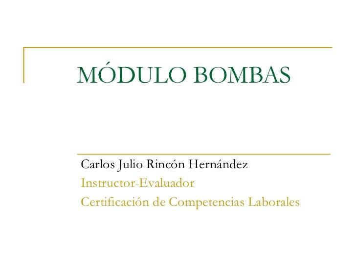 MÓDULO BOMBAS Carlos Julio Rincón Hernández Instructor-Evaluador Certificación de Competencias Laborales