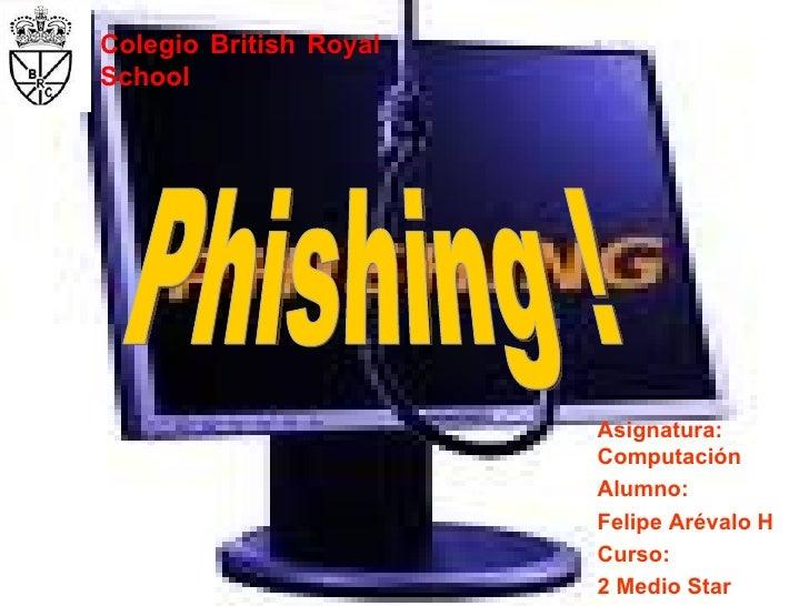 Asignatura: Computación Alumno: Felipe Arévalo H Curso: 2 Medio Star Phishing ! Colegio British Royal School