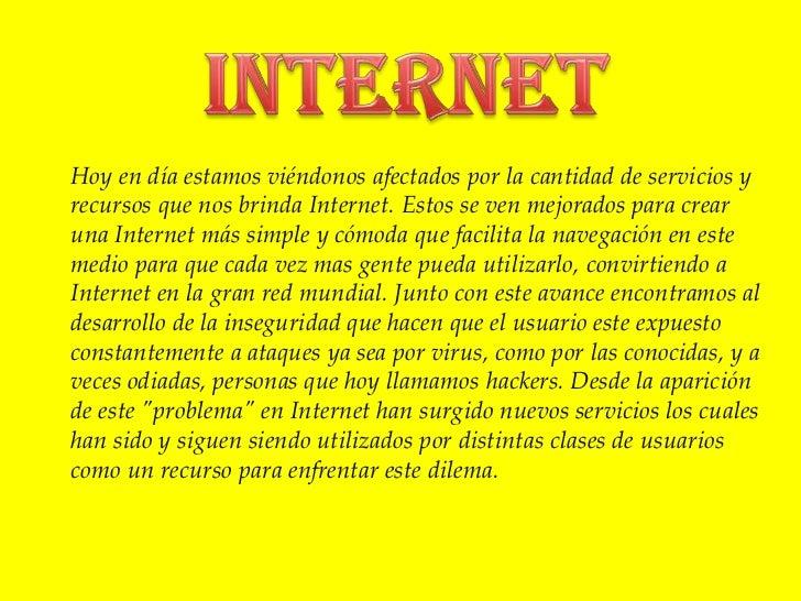 Internet<br />Hoy en día estamos viéndonos afectados por la cantidad de servicios y recursos que nos brinda Internet. Esto...