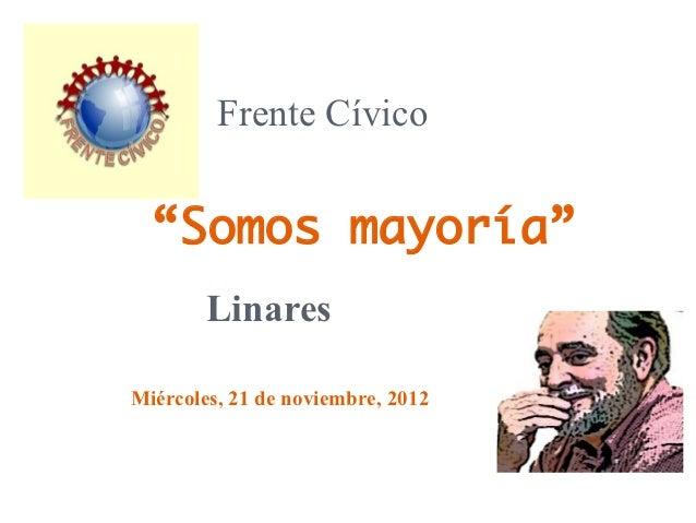 """Frente Cívico  """"Somos mayoría""""        LinaresMiércoles, 21 de noviembre, 2012"""