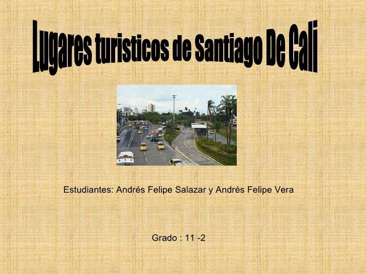 Lugares turisticos de Santiago De Cali Estudiantes: Andrés Felipe Salazar y Andrés Felipe Vera Grado : 11 -2