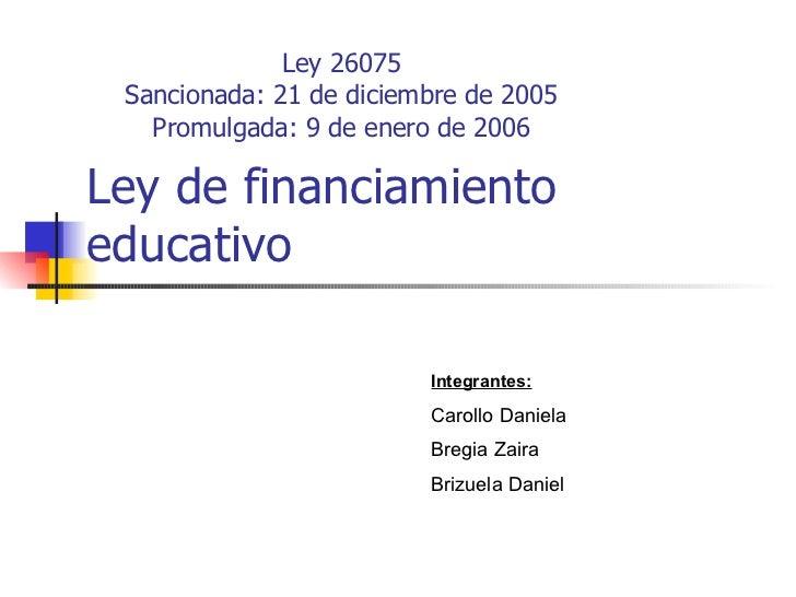 Ley de financiamiento educativo Ley 26075 Sancionada: 21 de diciembre de 2005 Promulgada: 9 de enero de 2006 Integrantes: ...