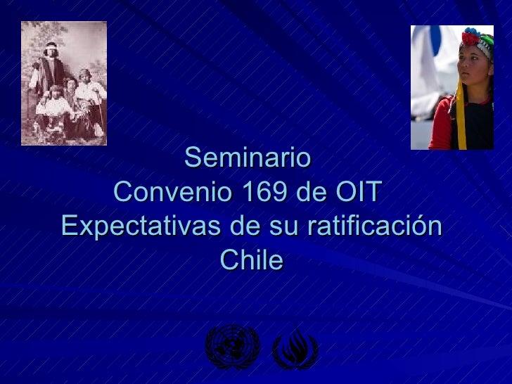 Seminario  Convenio 169 de OIT  Expectativas de su ratificación Chile