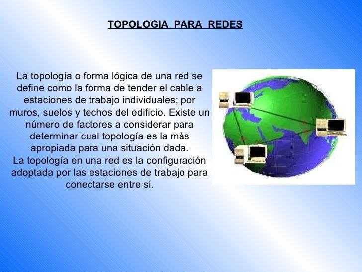 TOPOLOGIA  PARA  REDES La topología o forma lógica de una red se define como la forma de tender el cable a estaciones de t...