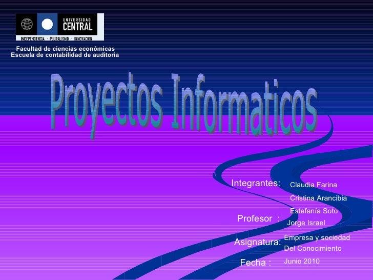 Proyectos Informaticos Facultad de ciencias económicas Escuela de contabilidad de auditoria Integrantes: Claudia Farina Cr...