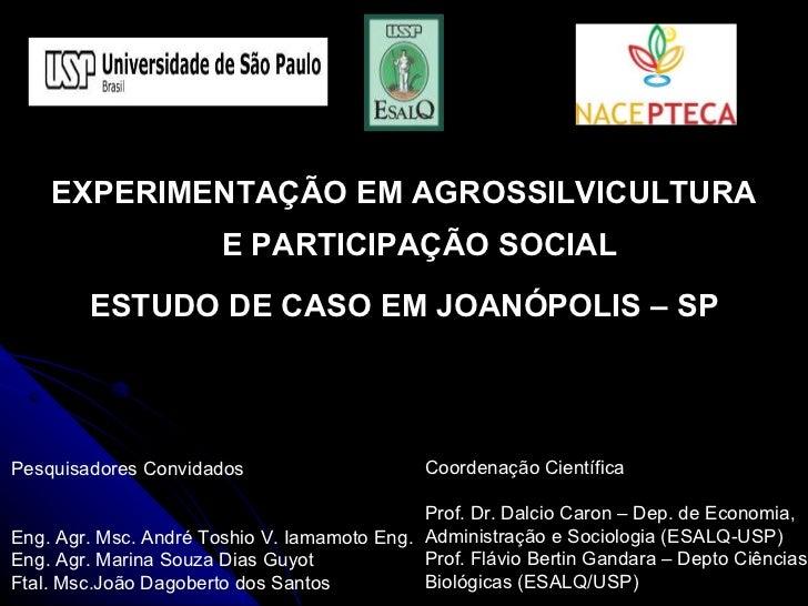 EXPERIMENTAÇÃO EM AGROSSILVICULTURA E PARTICIPAÇÃO SOCIAL ESTUDO DE CASO EM JOANÓPOLIS – SP Pesquisadores Convidados Eng. ...