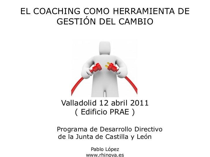 EL COACHING COMO HERRAMIENTA DE       GESTIÓN DEL CAMBIO       Valladolid 12 abril 2011           ( Edificio PRAE )      P...